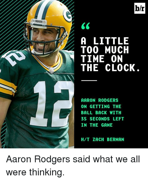Aaron Rodgers, Clock, and Gg: b/r  .0th PACKERS  A LITTLE  TOO MUCH  TIME ON  THE CLOCK  AARON RODGERS  ON GETTING THE  BALL BACK WITH  IN THE GAME  H/T ZACH BERMAN  EH C  LCNO  EHF  SHTE  TUOL  RT-L  EWE  TM C  GG SM  DNKDA  IE  0-CNG  RTA。  LOME  TBCE  NE  EH  01H  0GLST  ANA5N  6 ATTT  A0B31 Aaron Rodgers said what we all were thinking.