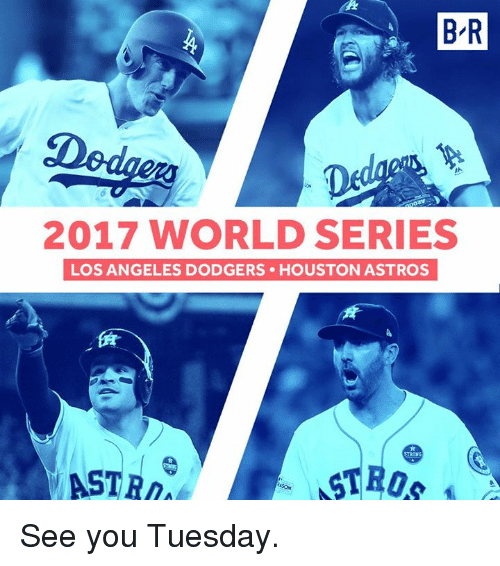 Dodgers, Astros, and Houston: B R  2017 WORLD SERIES  LOS ANGELES DODGERS HOUSTON ASTROS  ASTR See you Tuesday.
