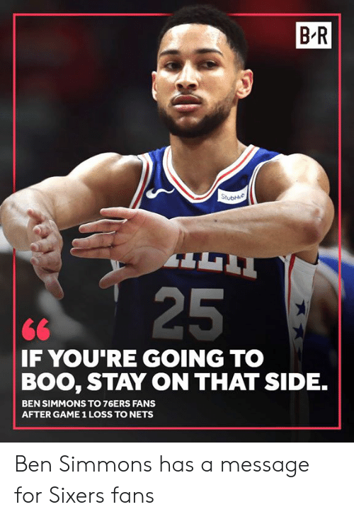 Philadelphia 76ers, Boo, and Game: B-R  25  <6  F YOU RE GOING TO  BOO, STAY ON THAT SIDE.  BEN SIMMONS TO 76ERS FANS  AFTER GAME 1 LOSS TO NETS Ben Simmons has a message for Sixers fans