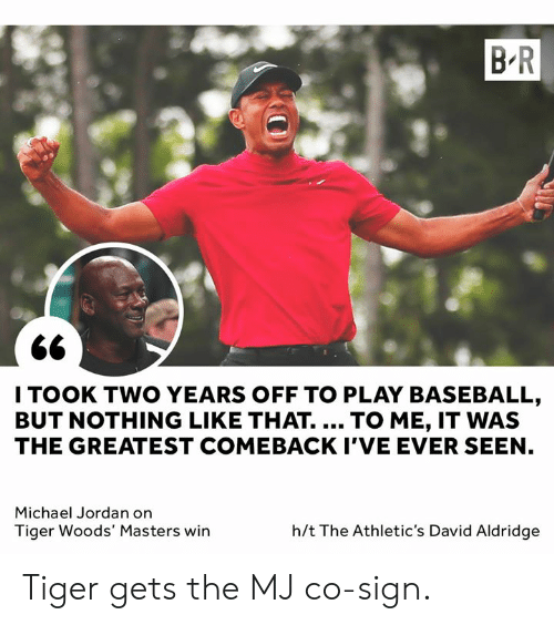 Baseball, Michael Jordan, and Tiger Woods: B-R  2e  I TOOK TWO YEARS OFF TO PLAY BASEBALL  BUT NOTHING LIKE THAT. TO ME, IT WAS  THE GREATEST COMEBACK I'VE EVER SEEN  Michael Jordan on  Tiger Woods' Masters win  h/t The Athletic's David Aldridge Tiger gets the MJ co-sign.