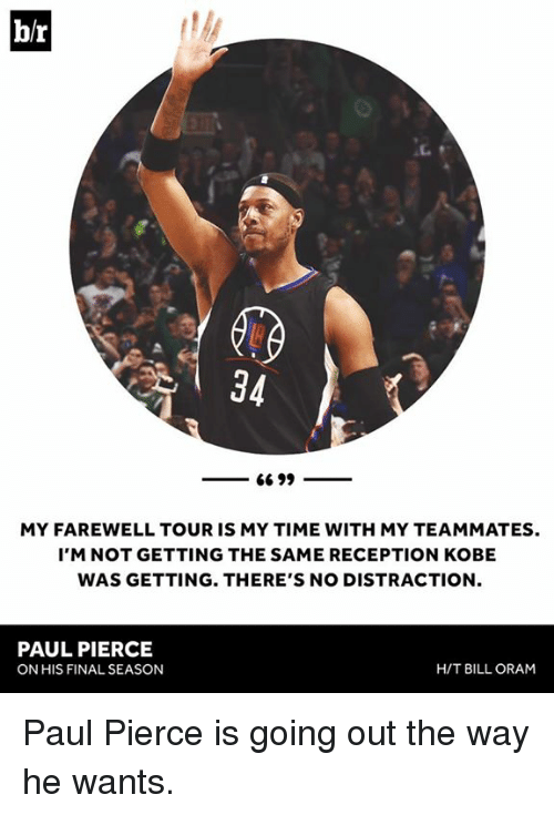 Paul Pierce, Kobe, and Time: b/r  34  MY FAREWELL TOUR IS MY TIME WITH MY TEAMMATES.  I'M NOT GETTING THE SAME RECEPTION KOBE  WAS GETTING. THERE'S NO DISTRACTION  PAUL PIERCE  ON HIS FINAL SEASON  H/T BILL ORAM Paul Pierce is going out the way he wants.