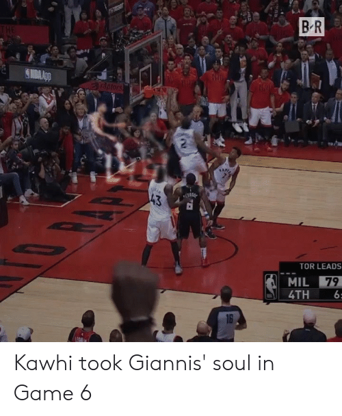 Game, Tor, and Soul: B R  43  TOR LEADS  4TH 6 Kawhi took Giannis' soul in Game 6