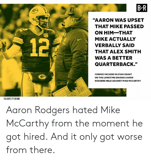 """Aaron Rodgers, Packers, and Alex Smith: B R  """"AARON WAS UPSET  THAT MIKE PASSED  ON HIM-THAT  MIKE ACTUALLY  VERBALLY SAID  THAT ALEX SMITH  WAS A BETTER  QUARTERBACK.""""  12  FORMER PACKERS RB RYAN GRANT  ON THE LONGTIME GRUDGE AARON  RODGERS HELD AGAINST MIKE MCCARTHY  VIA B/R'S TY DUNNE Aaron Rodgers hated Mike McCarthy from the moment he got hired.  And it only got worse from there."""