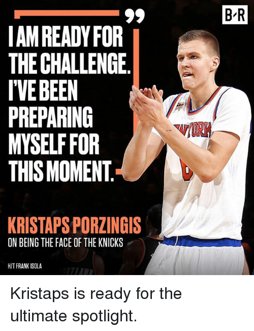New York Knicks, Kristaps Porzingis, and Challenge: B-R  AM READY FOR  THE CHALLENGE.  IVEBEEN  PREPARING  MYSELF FOR  THIS MOMENT  KRISTAPS PORZINGIS  ON BEING THE FACE OF THE KNICKS  HIT FRANK ISOLA Kristaps is ready for the ultimate spotlight.