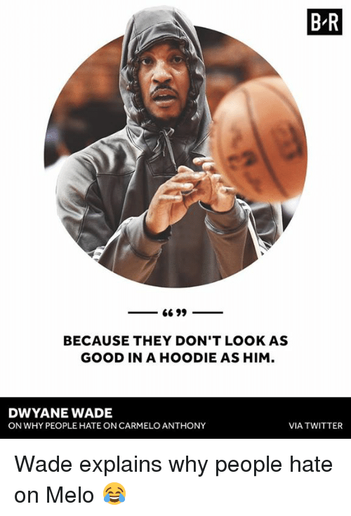 Carmelo Anthony, Dwyane Wade, and Twitter: B R  BECAUSE THEY DON'T LOOK AS  GOOD IN A HOODIE AS HIM.  DWYANE WADE  ON WHY PEOPLE HATE ON CARMELO ANTHONY  VIA TWITTER Wade explains why people hate on Melo 😂