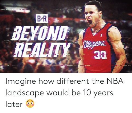 Nba, Reality, and How: B R  BEYOND  REALITY  30  ilt Imagine how different the NBA landscape would be 10 years later 😳