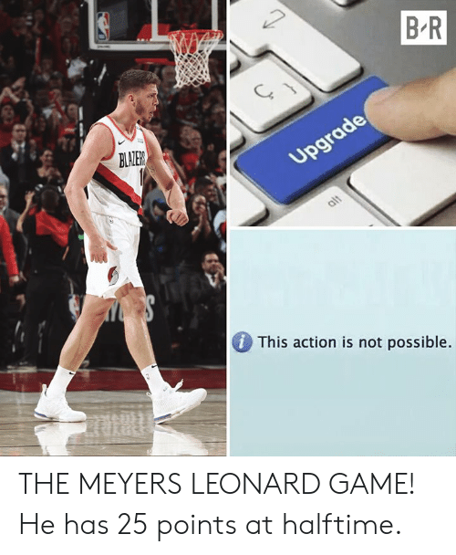 Game, Action, and Possible: B R  BLALER  DThis action is not possible THE MEYERS LEONARD GAME! He has 25 points at halftime.