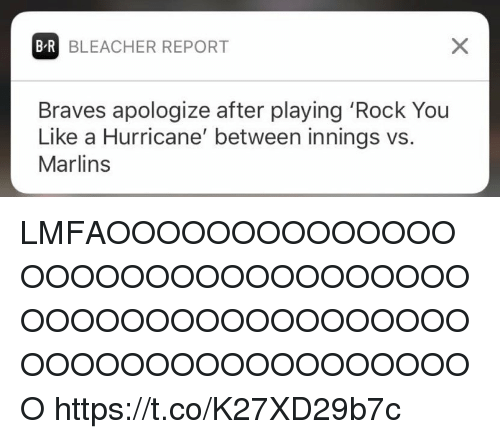 Memes, Bleacher Report, and Braves: B-R BLEACHER REPORT  Braves apologize after playing 'Rock You  Like a Hurricane' between innings vs.  Marlins LMFAOOOOOOOOOOOOOOOOOOOOOOOOOOOOOOOOOOOOOOOOOOOOOOOOOOOOOOOOOOOOOOOOOOOOO https://t.co/K27XD29b7c