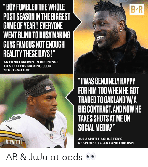 "Social Media, Game, and Happy: B-R  ""BOY FUMBLED THE WHOLE  POST SEASONIN THE BIGGEST  GAME OF YEAR! EVERYONE  WENT BLIND TO BUSY MAKING  GUYS FAMOUS NOT ENOUGH  REALITY THESE DAYS!  ANTONIO BROWN IN RESPONSE  TO STEELERS NAMING JUJU  2018 TEAM MVP  ""I WAS GENUINELY HAPPY  FOR HIM TOO WHEN HE GOT  TRADED TO OAKLAND W/A  BIG CONTRACT,AND NOWHE  TAKES SHOTS AT MEON  SOCIAL MEDIA?""  HITTWITTER  JUJU SMITH-SCHUSTER'S  RESPONSE TO ANTONIO BROWN AB & JuJu at odds 👀"