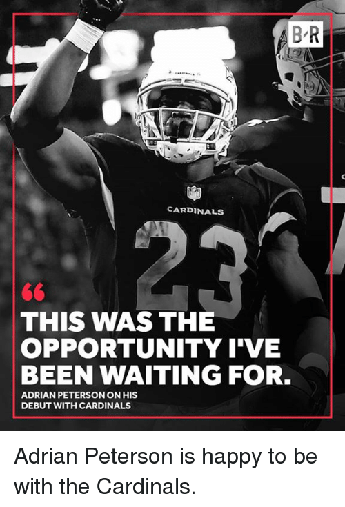 Adrian Peterson, Cardinals, and Happy: B R  CARDINALS  THIS WAS THE  OPPORTUNITY I'VE  BEEN WAITING FOR.  ADRIAN PETERSON ON HIS  DEBUT WITH CARDINALS Adrian Peterson is happy to be with the Cardinals.