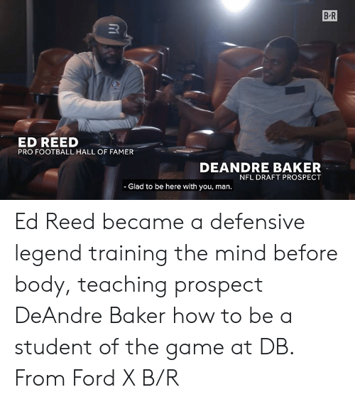 Football, Nfl, and NFL Draft: B-R  ED REED  PRO FOOTBALL HALL OF FAMER  DEANDRE BAKER  NFL DRAFT PROSPECT  - Glad to be here with you, man. Ed Reed became a defensive legend training the mind before body, teaching prospect DeAndre Baker how to be a student of the game at DB.  From Ford X B/R