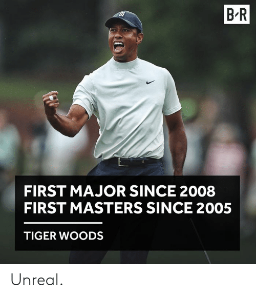 Tiger Woods, Masters, and Tiger: B R  FIRST MAJOR SINCE 2008  FIRST MASTERS SINCE 2005  TIGER WOODS Unreal.