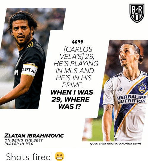 Espn, Football, and Best: B-R  FOOTBALL  G699  [CARLOS  VELA'S] 29,  HE'S PLAYING  IN MLS AND  HE'S IN HIS  PRIME  WHEN I WAS  29, WHERE  WAS I?  APTAI  HERBALIFE  NUTRITION  ZLATAN IBRAHIMOVIC  ON BEING THE BEST  PLAYER IN MLS  QUOTE VIA AHORA O NUNCA ESPN Shots fired 😬