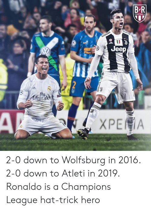 Football, Champions League, and Jeep: B R  FOOTBALL  Jeep  Fly  emirate 2-0 down to Wolfsburg in 2016. 2-0 down to Atleti in 2019.  Ronaldo is a Champions League hat-trick hero