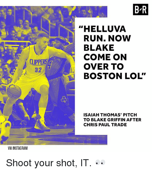 "Blake Griffin, Chris Paul, and Instagram: B R  ""HELLUVA  RUN. NOW  BLAKE  COME ON  OVER TO  BOSTON LOL""  CLIPPERS  82  ISAIAH THOMAS' PITCH  TO BLAKE GRIFFIN AFTER  CHRIS PAUL TRADE  VIA INSTAGRAM Shoot your shot, IT. 👀"