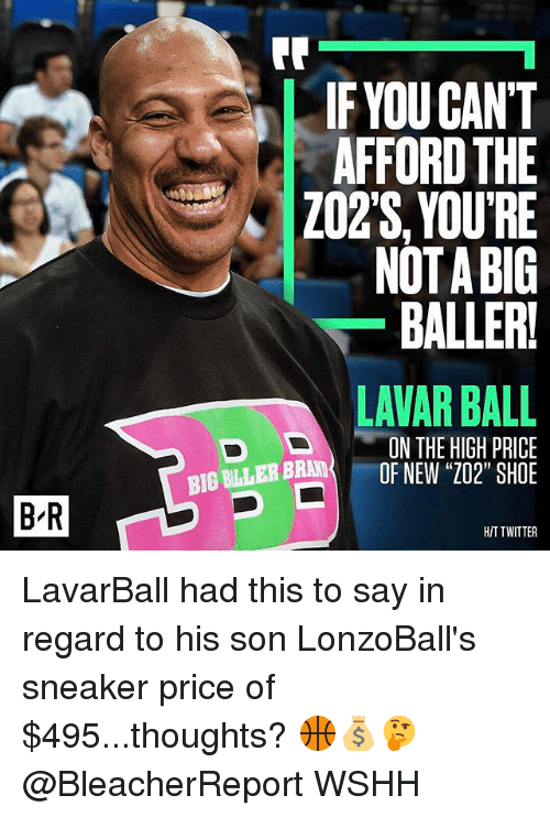 "Memes, Twitter, and Wshh: B R  IF YOU CANT  AFFORD THE  ZO2S, YOURE  NOTA BIG  BALLERI  LAVAR BALL  IN THE HIGH PRICE  BIG FULLER BRAND  OF NEW ""Z02"" SHOE  HIT TWITTER LavarBall had this to say in regard to his son LonzoBall's sneaker price of $495...thoughts? 🏀💰🤔 @BleacherReport WSHH"