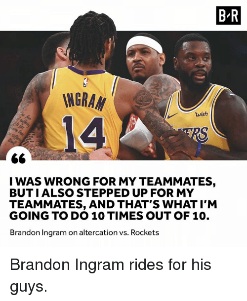 Brandon Ingram, Rockets, and What: B R  INGRA  14  wish  I WAS WRONG FOR MY TEAMMATES,  BUTIALSO STEPPED UP FOR MY  TEAMMATES, AND THAT'S WHAT I'M  GOING TO DO 10 TIMES OUT OF 10.  Brandon Ingram on altercation vs. Rockets Brandon Ingram rides for his guys.