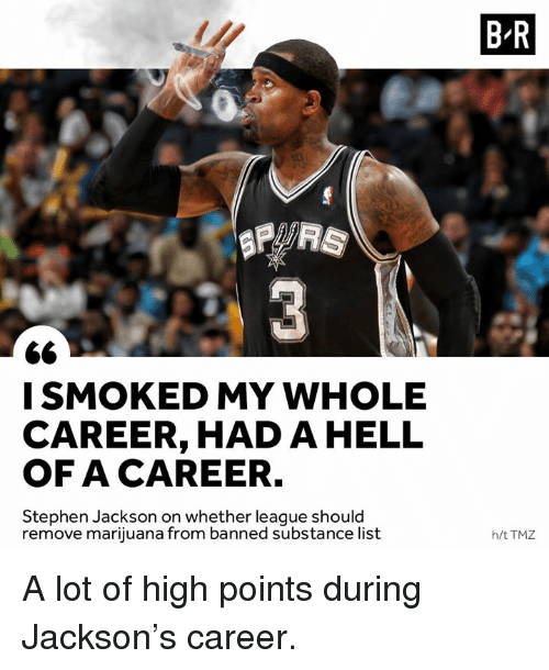 Stephen, Marijuana, and Hell: B-R  ISMOKED MY WHOLE  CAREER, HAD A HELL  OF A CAREER.  Stephen Jackson on whether league should  remove marijuana from banned substance list  h/t TMZ A lot of high points during Jackson's career.