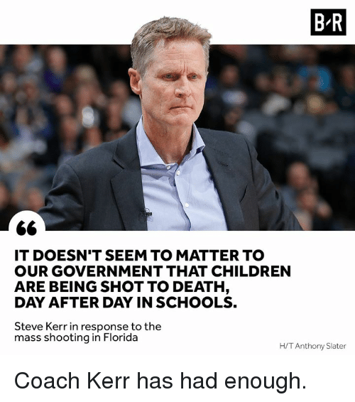 Children, Death, and Florida: B R  IT DOESN'T SEEM TO MATTER TO  OUR GOVERNMENT THAT CHILDREN  ARE BEING SHOT TO DEATH  DAY AFTER DAY IN SCHOOLS.  Steve Kerr in response to the  mass shooting in Florida  H/T Anthony Slater Coach Kerr has had enough.