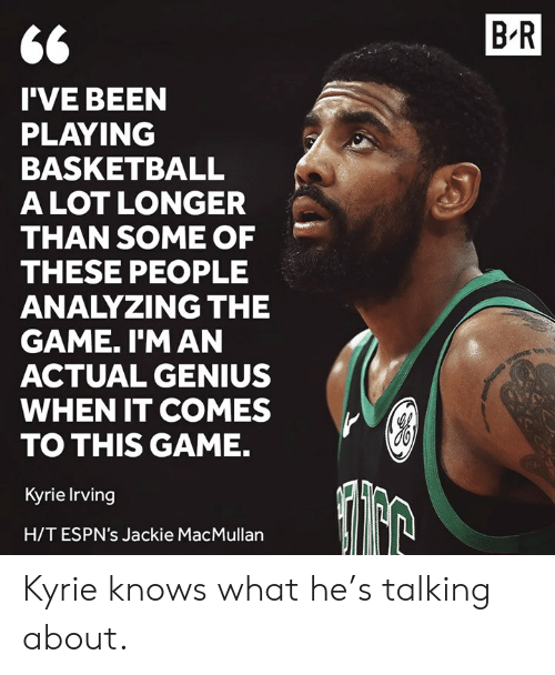 Basketball, Kyrie Irving, and The Game: B R  I'VE BEEN  PLAYING  BASKETBALL  ALOT LONGER  THAN SOME OF  THESE PEOPLE  ANALYZING THE  GAME. I'M AN  ACTUAL GENIUS  WHEN IT COMES  TO THIS GAME.  Kyrie Irving  H/TESPN's Jackie MacMullan Kyrie knows what he's talking about.