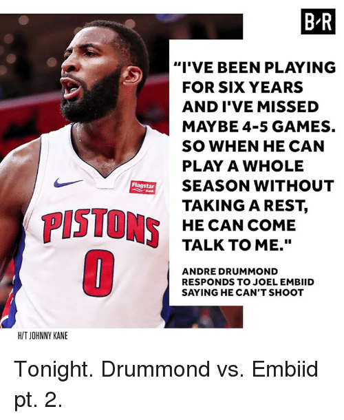 "Andre Drummond, Games, and Been: B R  ""I'VE BEEN PLAYING  FOR SIX YEARS  AND I'VE MISSED  MAYBE 4-5 GAMES.  SO WHEN HE CAN  PLAY A WHOLE  SEASON WITHOUT  TAKINGAREST,  HE CAN COME  TALK TO ME.""  Flagstar  PISTONS  ANDRE DRUMMOND  RESPONDS TO JOEL EMBIID  SAYING HE CAN'T SHOOT  H/T JOHNNY KANE Tonight. Drummond vs. Embiid pt. 2."