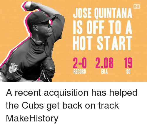 Sports, Cubs, and Record: B R  JOSE QUINTANA  IS OFF TO A  HOT START  2-0 2.08 19  RECORD  ERA  SO A recent acquisition has helped the Cubs get back on track MakeHistory