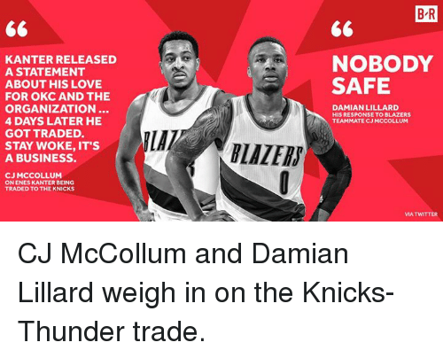 Enes Kanter, New York Knicks, and Love: B R  KANTER RELEASED  A STATEMENT  NOBODY  SAFE  ABOUT HIS LOVE  FOR OKC AND THE  ORGANIZATION..  4 DAYS LATER HE  GOT TRADED.  DAMIAN LILLARD  HIS RESPONSE TO BLAZERS  TEAMMATE CJ MCCOLLUM  STAY WOKE, IT'S  A BUSINESS.  LAZERS  CJ MCCOLLUM  ON ENES KANTER BEING  TRADED TO THE KNICKS  MA TWITTER CJ McCollum and Damian Lillard weigh in on the Knicks-Thunder trade.
