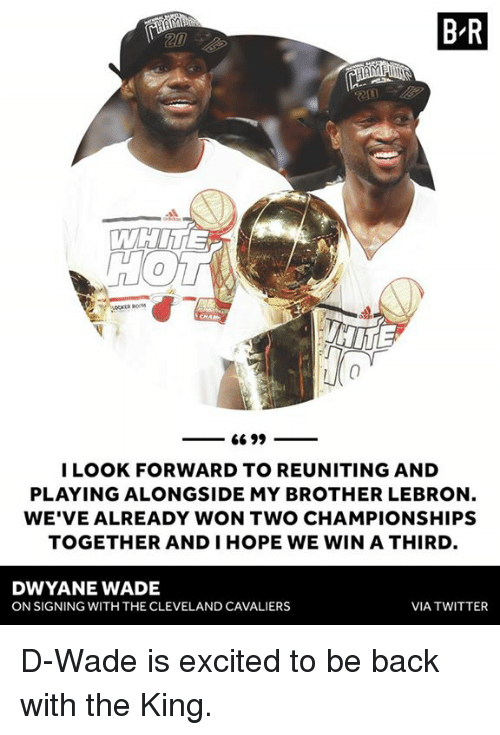 Cleveland Cavaliers, Dwyane Wade, and Twitter: B R  LOOK FORWARD TO REUNITING AND  PLAYING ALONGSIDE MY BROTHER LEBRON  WE'VE ALREADY WON TWO CHAMPIONSHIPS  TOGETHER AND IHOPE WE WIN A THIRD  DWYANE WADE  ON SIGNING WITH THE CLEVELAND CAVALIERS  VIA TWITTER D-Wade is excited to be back with the King.