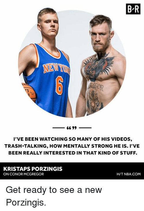 Conor McGregor, Kristaps Porzingis, and Nba: B R  NENY  I'VE BEEN WATCHING SO MANY OF HIS VIDEOS  TRASH-TALKING, HOW MENTALLY STRONG HE IS. I'VE  BEEN REALLY INTERESTED IN THAT KIND OF STUFF.  KRISTAPS PORZINGIS  ON CONOR MCGREGOR  H/T NBA.COM Get ready to see a new Porzingis.