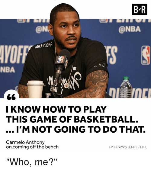 """Basketball, Carmelo Anthony, and Nba: B-R  @NI  @NBA  VOFF  BALTIMORf  NBA  HT  I KNOW HOW TO PLAY  THIS GAME OF BASKETBALL.  I'M NOT GOING TO DO THAT.  Carmelo Anthony  on coming off the bench  H/T ESPN'S JEMELE HILL """"Who, me?"""""""