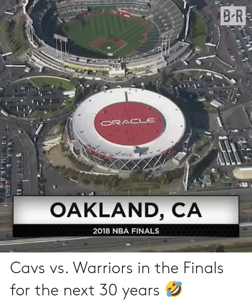 Cavs, Finals, and Nba: B R  ORACLE  OAKLAND, CA  2018 NBA FINALS Cavs vs. Warriors in the Finals for the next 30 years 🤣