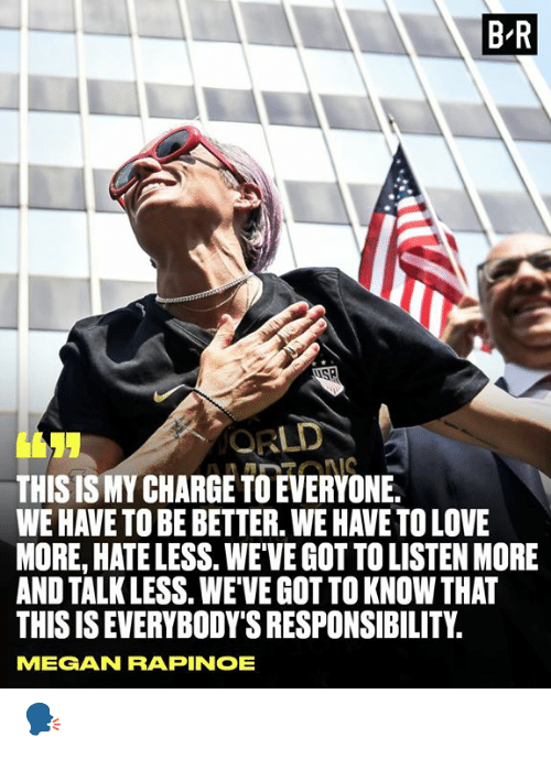 Love, Megan, and Responsibility: B R  ORLD  THIS IS MY CHARGE TO EVERYONE.  WE HAVE TO BE BETTER. WE HAVE TO LOVE  MORE, HATE LESS. WEVE GOT TO LISTEN MORE  AND TALK LESS. WEVE GOT TO KNOW THAT  THIS IS EVERYBODY'S RESPONSIBILITY  IONS  MEGAN RAPINOE 🗣