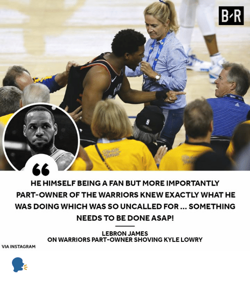 Instagram, Kyle Lowry, and LeBron James: B R  PI  HE HIMSELF BEING A FAN BUT MORE IMPORTANTLY  PART-OWNER OF THE WARRIORS KNEW EXACTLY WHAT HE  WAS DOING WHICH WAS SO UNCALLED FOR... SOMETHING  NEEDS TO BE DONE ASAP!  LEBRON JAMES  ON WARRIORS PART-OWNER SHOVING KYLE LOWRY  VIA INSTAGRAM 🗣️