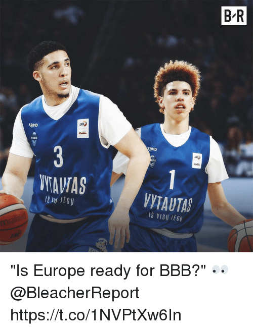 "Bbb, Europe, and For: B R  RIND  TurS  RIND  LKL  AUTAS  WAVAS  VYTAUTA  IS VISU IEG ""Is Europe ready for BBB?"" 👀 @BleacherReport https://t.co/1NVPtXw6In"