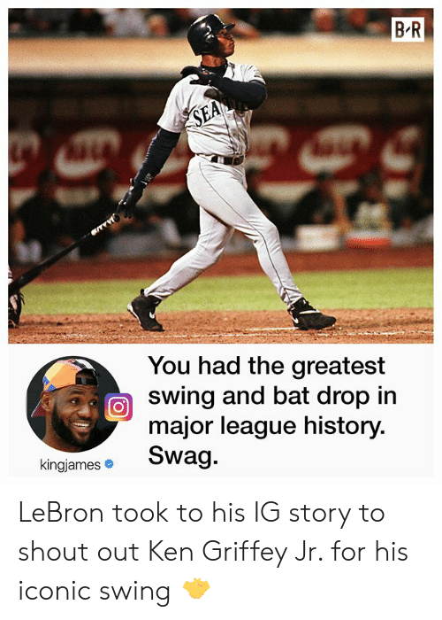 Ken, Swag, and History: B R  SEA  You had the greatest  swing and bat drop in  major league history.  Swag.  kingjames LeBron took to his IG story to shout out Ken Griffey Jr. for his iconic swing 🤝