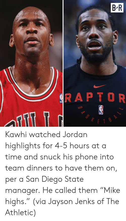 "Nba, Phone, and Jordan: B R  SRAPTOR  NBA  KETBA  BAS Kawhi watched Jordan highlights for 4-5 hours at a time and snuck his phone into team dinners to have them on, per a San Diego State manager.  He called them ""Mike highs.""  (via Jayson Jenks of The Athletic)"