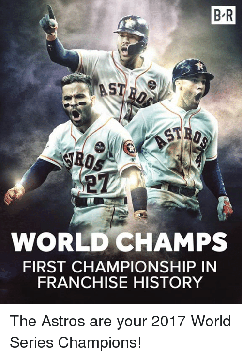 Astros, History, and World: B R  ST  WORLD CHAMPS  FIRST CHAMPIONSHIP IN  FRANCHISE HISTORY The Astros are your 2017 World Series Champions!