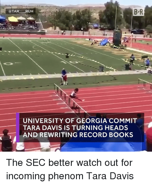 Books, Sports, and Watch Out: B R  @TAR  RUH  UNIVERSITY OF GEORGIA COMMIT  TARA DAVIS IS TURNING HEADS  AND REWRITING RECORD BOOKS The SEC better watch out for incoming phenom Tara Davis