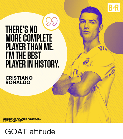 Cristiano Ronaldo, Football, and Goat: B R  THERE'S NO  MORE COMPLETE  PLAYER THAN ME.  I'M THE BEST  PLAYER IN HISTORY  CRISTIANO  RONALDO  QUOTE VIA FRANCE FOOTBALL  (H/T OLIVER KAY) GOAT attitude