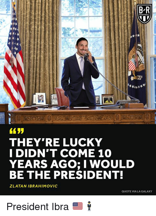 Zlatan Ibrahimovic, Quote, and Galaxy: B-R  THEY'RE LUCKY  I DIDN'T COME 10  YEARS AGO; I WOULD  BE THE PRESIDENT!  ZLATAN IBRAHIMOVIC  QUOTE VIA LA GALAXY President Ibra 🇺🇸🕴