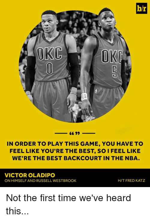 Sports, Fred, and Play: b/r  (UKC  IN ORDER TO PLAY THIS GAME, YOU HAVE TO  FEEL LIKE YOU'RE THE BEST, SO I FEEL LIKE  WE'RE THE BEST BACKCOURT IN THE NBA  VICTOR OLADIPO  HIT FRED KATZ  ON HIMSELF AND RUSSELL WESTBROOK Not the first time we've heard this...