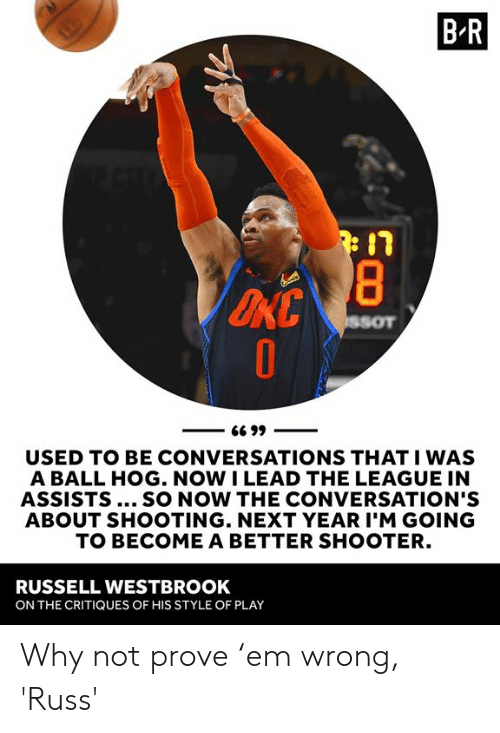 Russell Westbrook, The League, and League: B R  USED TO BE CONVERSATIONS THAT I WAS  A BALL HOG. NOW I LEAD THE LEAGUE IN  ASSISTS... SO NOW THE CONVERSATION'S  ABOUT SHOOTING. NEXT YEAR I'M GOING  TO BECOME A BETTER SHOOTER.  RUSSELL WESTBROOK  ON THE CRITIQUES OF HIS STYLE OF PLAY Why not prove 'em wrong, 'Russ'