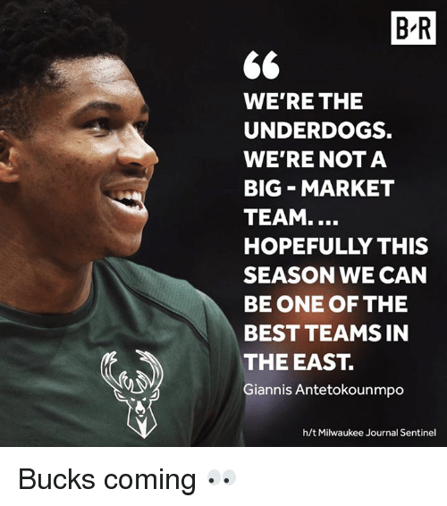 Best, Milwaukee, and Journal: B-R  WE'RE THE  UNDERDOGS.  WE'RE NOT A  BIG MARKET  TEAM....  HOPEFULLY THIS  SEASON WE CAN  BE ONE OF THE  BEST TEAMS IN  THE EAST.  Giannis Antetokounmpo  h/t Milwaukee Journal Sentinel Bucks coming 👀