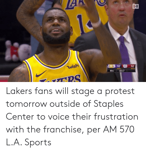 Los Angeles Lakers, Protest, and Sports: B-R  wish  112 112 Lakers fans will stage a protest tomorrow outside of Staples Center to voice their frustration with the franchise, per AM 570 L.A. Sports