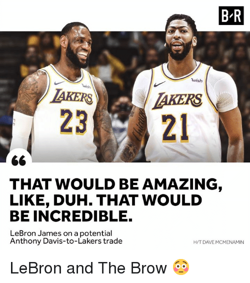 Los Angeles Lakers, LeBron James, and Anthony Davis: B R  wish  AKERSTAKERS  2321  THAT WOULD BE AMAZING  LIKE, DUH. THAT WOULD  BE INCREDIBLE.  LeBron James on a potential  H/T DAVE MCMENAMIN  Anthony Davis-to-Lakers trade LeBron and The Brow 😳