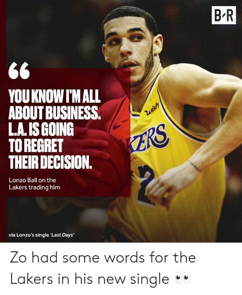 Los Angeles Lakers, Regret, and Business: B R  YOUKNOW I'M ALL  ABOUT BUSINESS.  L.A. IS GOING  TO REGRET  THEIR DECISION.  Zwish  ZRS  Lonzo Ball on the  Lakers trading him  via Lonzo's single 'Last Days' Zo had some words for the Lakers in his new single 👀