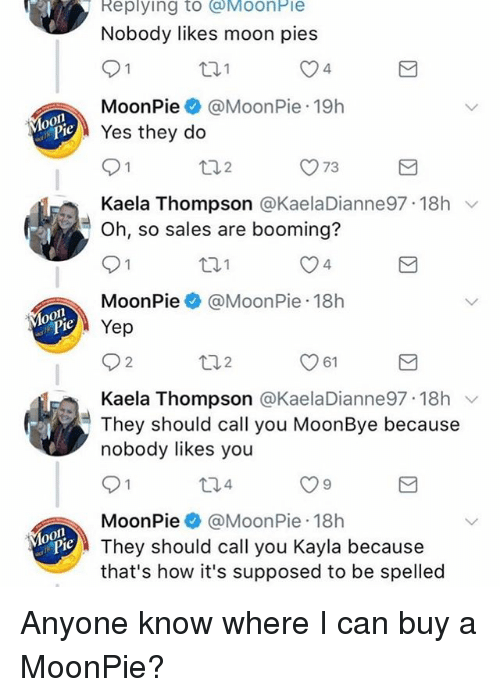 Funny, Moon, and Anyone Know: B Replying to MoonPie  Nobody likes moon pies  4  MoonPie@MoonPie 19h  Yes they do  O73  Kaela Thompson @KaelaDianne97. 18h ﹀  Oh, so sales are booming?  4  MoonPie@MoonPie 18h  Yep  2  2  61  Kaela Thompson @KaelaDianne97 18h v  They should call you MoonBye because  nobody likes you  4  MoonPie@MoonPie 18h  They should call you Kayla because  that's how it's supposed to be spelled Anyone know where I can buy a MoonPie?