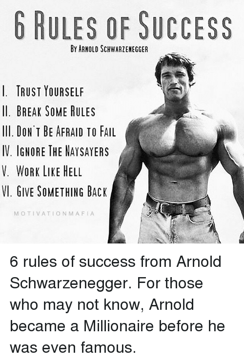 Memes, 🤖, and Mafia: b RULES OF SUCCESS  BY ARNOLD SCHWARZENEGGER  I. TRUST YOURSELF  ll. BREAK SOME RULES  Ill. DON'T BE AFRAID TO FAIL  IV. IGNORE THE NAYSAYERS  V. WORK LIKE HELL  VI. GIVE SOMETHING BACK  MOTIVATION MAFIA 6 rules of success from Arnold Schwarzenegger. For those who may not know, Arnold became a Millionaire before he was even famous.