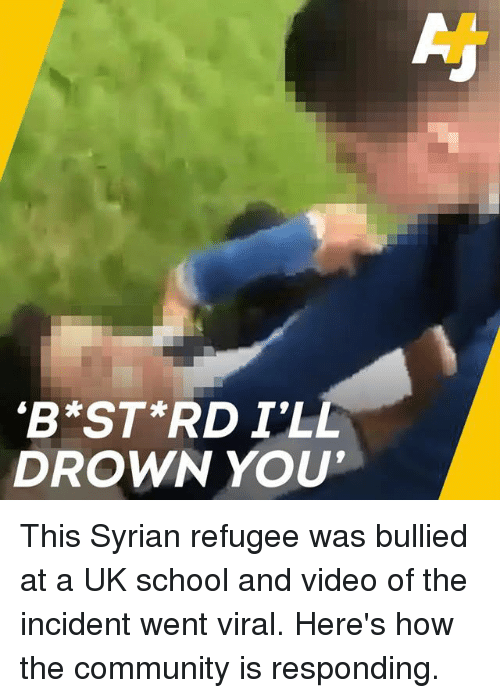 Community, Memes, and School: 'B ST RD I'LL  DROWN YOU This Syrian refugee was bullied at a UK school and video of the incident went viral. Here's how the community is responding.
