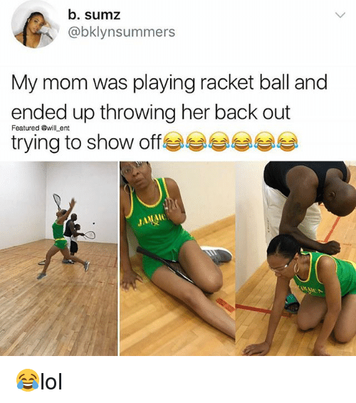 Memes, Mom, and Back: b. sumz  @bklynsummers  My mom was playing racket ball and  ended up throwing her back out  Featured @willent  trying to show off  JAMA 😂lol